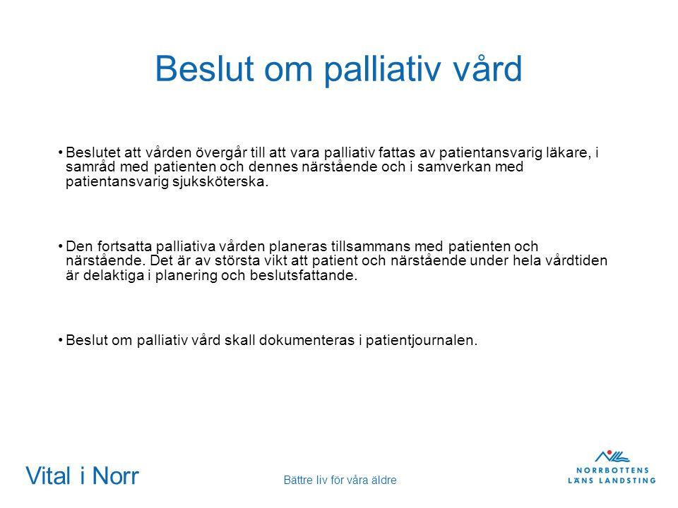 Vital i Norr Bättre liv för våra äldre Beslut om palliativ vård Beslutet att vården övergår till att vara palliativ fattas av patientansvarig läkare,