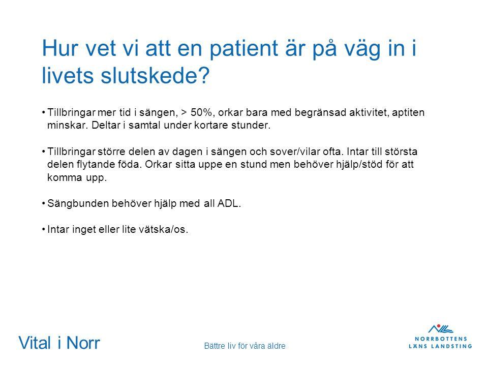 Vital i Norr Bättre liv för våra äldre Hur vet vi att en patient är på väg in i livets slutskede? Tillbringar mer tid i sängen, > 50%, orkar bara med