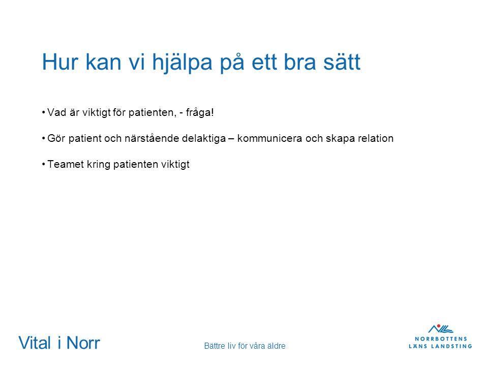 Vital i Norr Bättre liv för våra äldre Hur kan vi hjälpa på ett bra sätt Vad är viktigt för patienten, - fråga! Gör patient och närstående delaktiga –