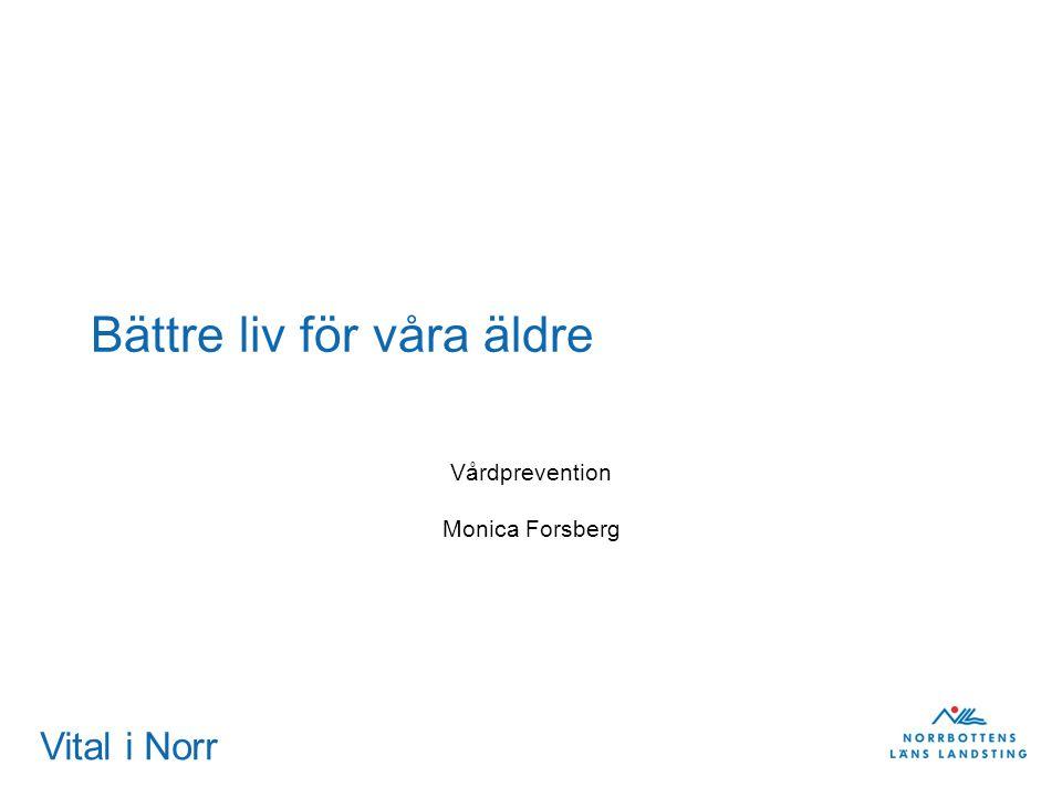 Vital i Norr Bättre liv för våra äldre Vårdprevention Monica Forsberg