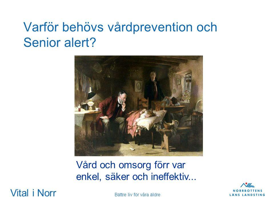 Vital i Norr Bättre liv för våra äldre Varför behövs vårdprevention och Senior alert? Vård och omsorg förr var enkel, säker och ineffektiv...