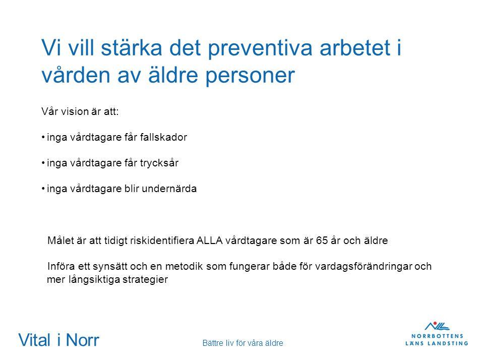 Vital i Norr Bättre liv för våra äldre Vi vill stärka det preventiva arbetet i vården av äldre personer Vår vision är att: inga vårdtagare får fallska