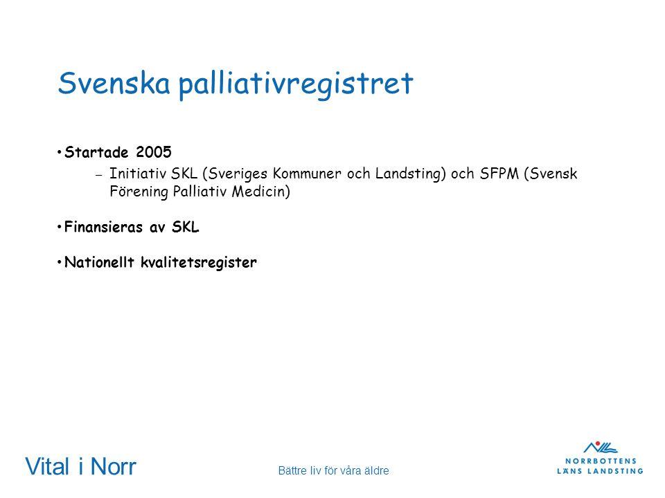 Vital i Norr Bättre liv för våra äldre Svenska palliativregistret Startade 2005 – Initiativ SKL (Sveriges Kommuner och Landsting) och SFPM (Svensk För