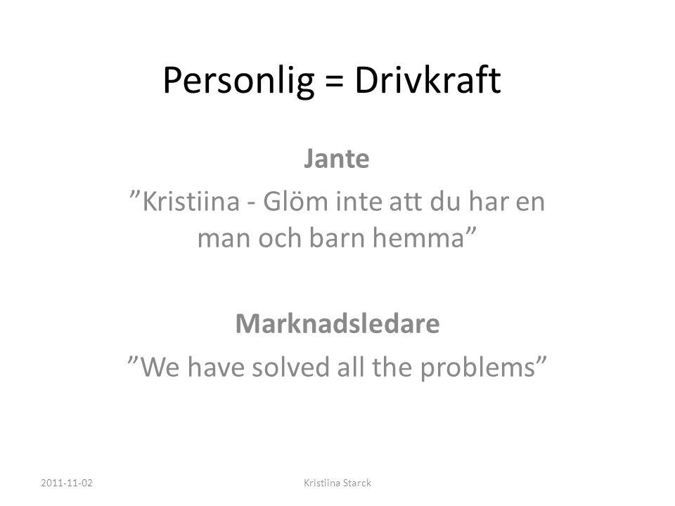 Personlig = Drivkraft Jante Kristiina - Glöm inte att du har en man och barn hemma Marknadsledare We have solved all the problems 2011-11-02Kristiina Starck