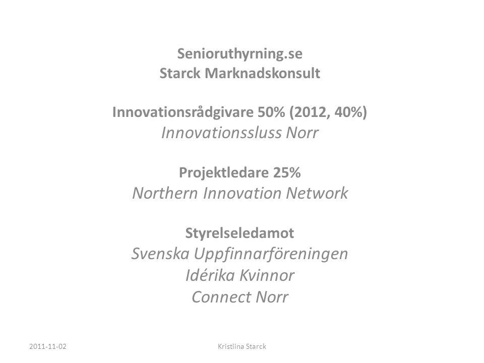 Senioruthyrning.se Starck Marknadskonsult Innovationsrådgivare 50% (2012, 40%) Innovationssluss Norr Projektledare 25% Northern Innovation Network Styrelseledamot Svenska Uppfinnarföreningen Idérika Kvinnor Connect Norr 2011-11-02Kristiina Starck