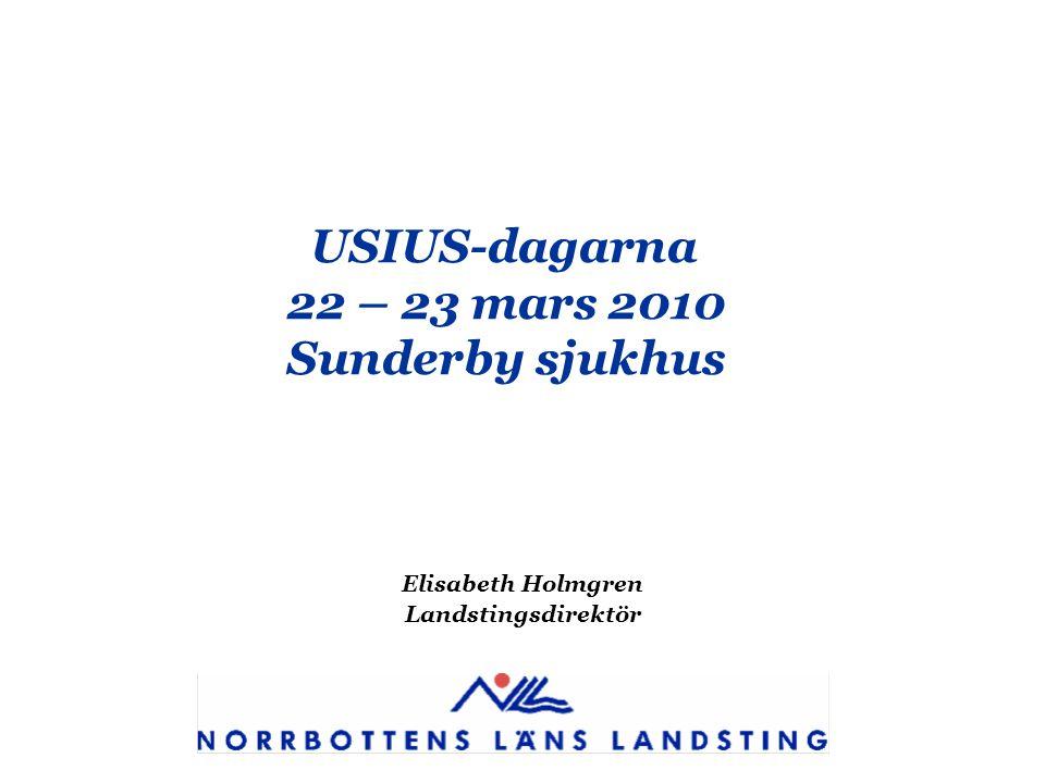 USIUS-dagarna 22 – 23 mars 2010 Sunderby sjukhus Elisabeth Holmgren Landstingsdirektör