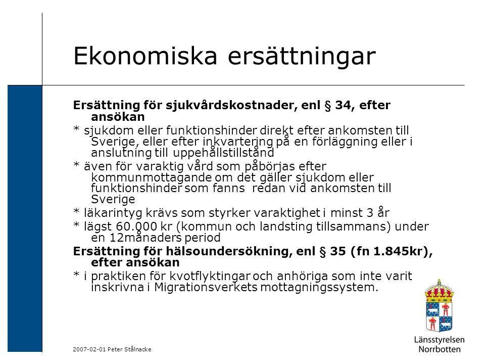 2007-02-01 Peter Stålnacke Ekonomiska ersättningar Ersättning för sjukvårdskostnader, enl § 34, efter ansökan * sjukdom eller funktionshinder direkt efter ankomsten till Sverige, eller efter inkvartering på en förläggning eller i anslutning till uppehållstillstånd * även för varaktig vård som påbörjas efter kommunmottagande om det gäller sjukdom eller funktionshinder som fanns redan vid ankomsten till Sverige * läkarintyg krävs som styrker varaktighet i minst 3 år * lägst 60.000 kr (kommun och landsting tillsammans) under en 12månaders period Ersättning för hälsoundersökning, enl § 35 (fn 1.845kr), efter ansökan * i praktiken för kvotflyktingar och anhöriga som inte varit inskrivna i Migrationsverkets mottagningssystem.