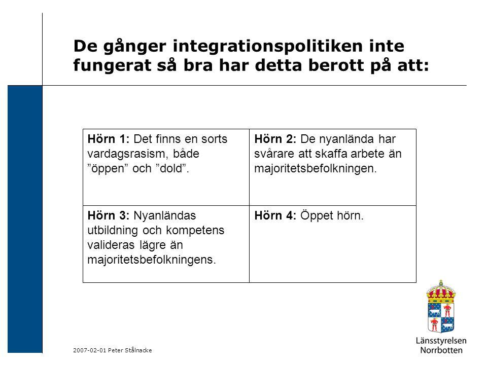 2007-02-01 Peter Stålnacke De gånger integrationspolitiken inte fungerat så bra har detta berott på att: Hörn 1: Det finns en sorts vardagsrasism, både öppen och dold .