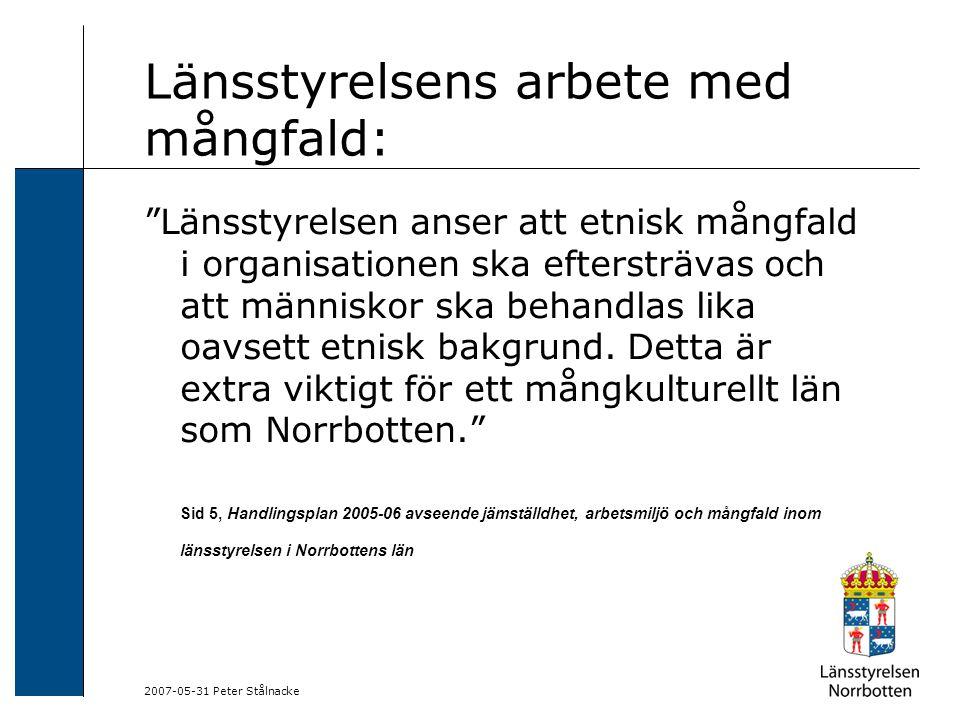 2007-05-31 Peter Stålnacke Länsstyrelsens arbete med mångfald, forts: Målet med mångfaldsarbetet är att länets karaktär av en region med en mångkulturell befolkning, i ett såväl historiskt som nutidsperspektiv, även ska avspegla sig hos våra anställda. Sid 6, Handlingsplan 2005-06 avseende jämställdhet, arbetsmiljö och mångfald inom länsstyrelsen i Norrbottens län