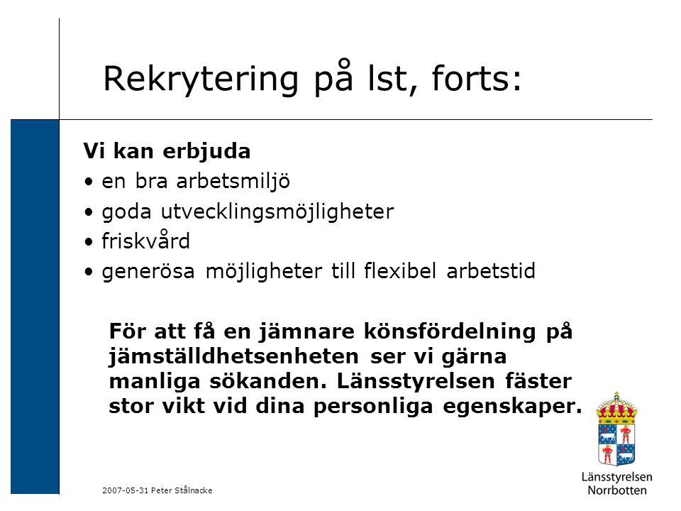 2007-05-31 Peter Stålnacke Rekrytering på lst, forts: Vi kan erbjuda en bra arbetsmiljö goda utvecklingsmöjligheter friskvård generösa möjligheter til