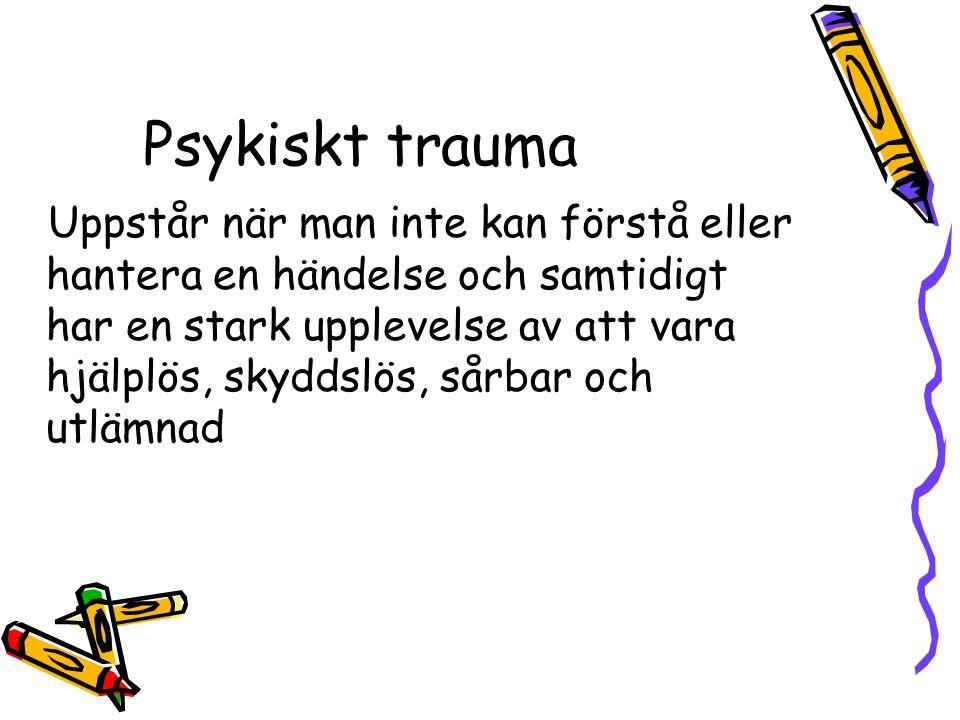 Psykiskt trauma Uppstår när man inte kan förstå eller hantera en händelse och samtidigt har en stark upplevelse av att vara hjälplös, skyddslös, sårbar och utlämnad