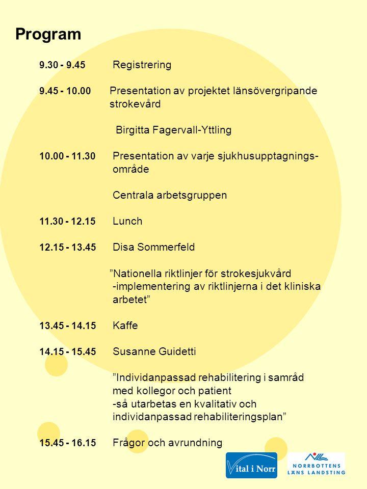Program 9.30 - 9.45 Registrering 9.45 - 10.00 Presentation av projektet länsövergripande strokevård Birgitta Fagervall-Yttling 10.00 - 11.30 Presentation av varje sjukhusupptagnings- område Centrala arbetsgruppen 11.30 - 12.15 Lunch 12.15 - 13.45 Disa Sommerfeld Nationella riktlinjer för strokesjukvård -implementering av riktlinjerna i det kliniska arbetet 13.45 - 14.15 Kaffe 14.15 - 15.45 Susanne Guidetti Individanpassad rehabilitering i samråd med kollegor och patient -så utarbetas en kvalitativ och individanpassad rehabiliteringsplan 15.45 - 16.15 Frågor och avrundning