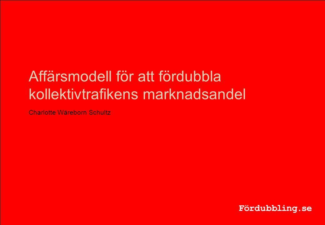 Affärsmodell för att fördubbla kollektivtrafikens marknadsandel Charlotte Wäreborn Schultz