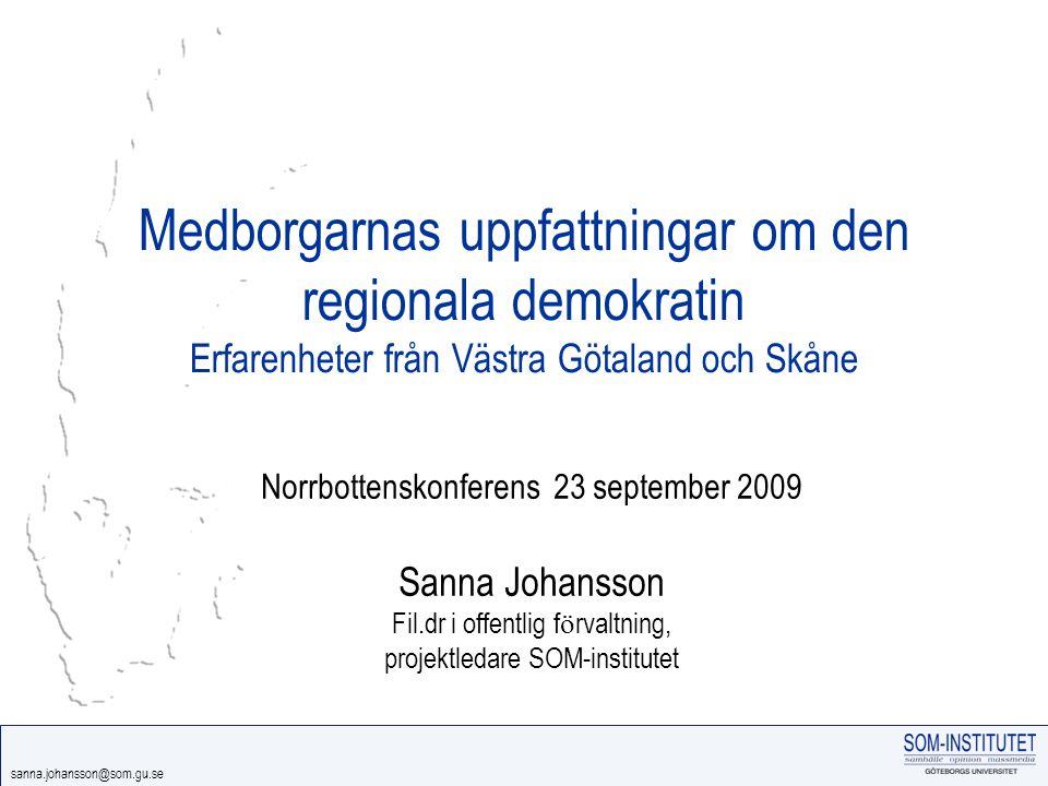 sanna.johansson@som.gu.se Medborgarnas uppfattningar om den regionala demokratin Erfarenheter från Västra Götaland och Skåne Norrbottenskonferens 23 september 2009 Sanna Johansson Fil.dr i offentlig f ö rvaltning, projektledare SOM-institutet