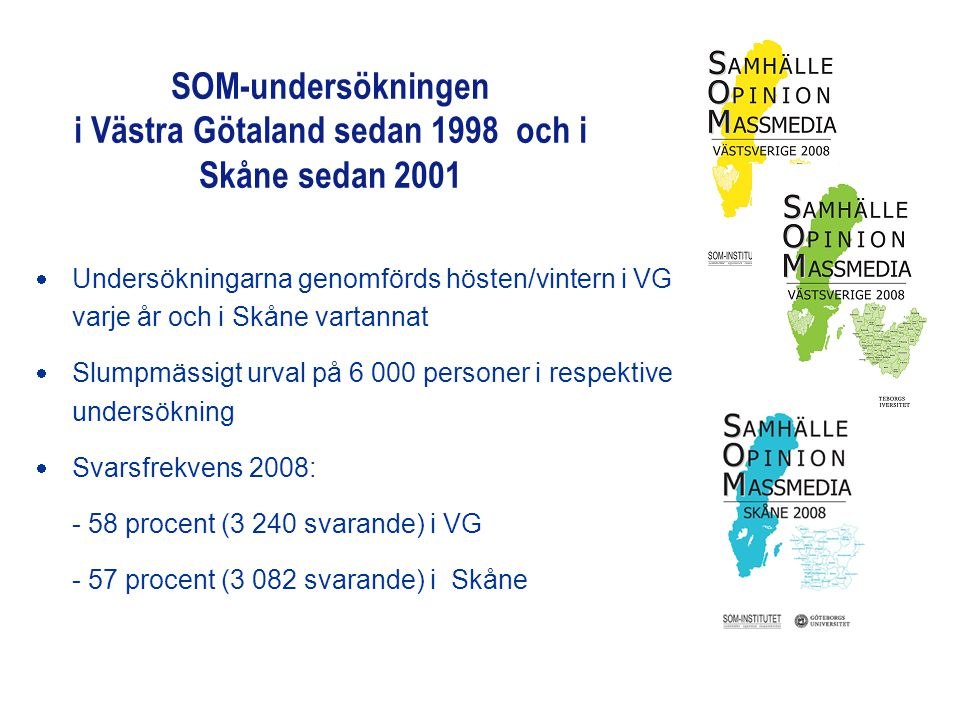 SOM-undersökningen i Västra Götaland sedan 1998 och i Skåne sedan 2001  Undersökningarna genomförds hösten/vintern i VG varje år och i Skåne vartannat  Slumpmässigt urval på 6 000 personer i respektive undersökning  Svarsfrekvens 2008: - 58 procent (3 240 svarande) i VG - 57 procent (3 082 svarande) i Skåne