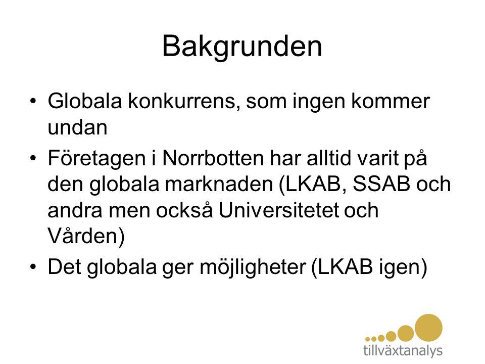 Bakgrunden Globala konkurrens, som ingen kommer undan Företagen i Norrbotten har alltid varit på den globala marknaden (LKAB, SSAB och andra men också