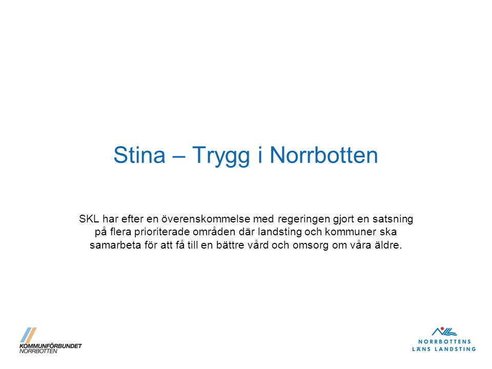 Stina – Trygg i Norrbotten SKL har efter en överenskommelse med regeringen gjort en satsning på flera prioriterade områden där landsting och kommuner ska samarbeta för att få till en bättre vård och omsorg om våra äldre.