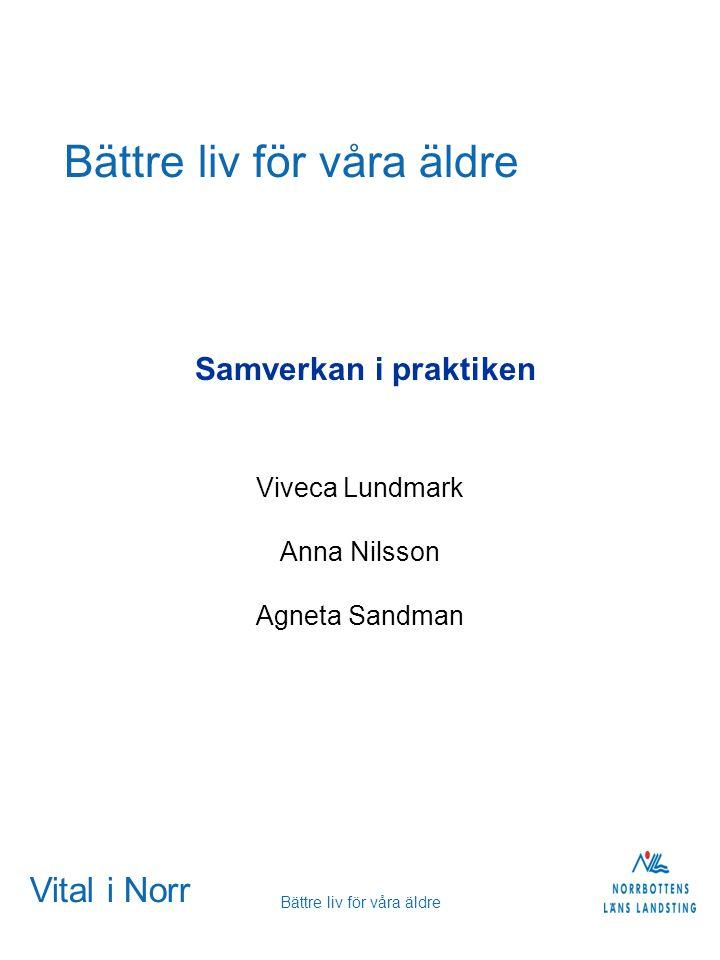 Vital i Norr Bättre liv för våra äldre Samverkan i praktiken Viveca Lundmark Anna Nilsson Agneta Sandman