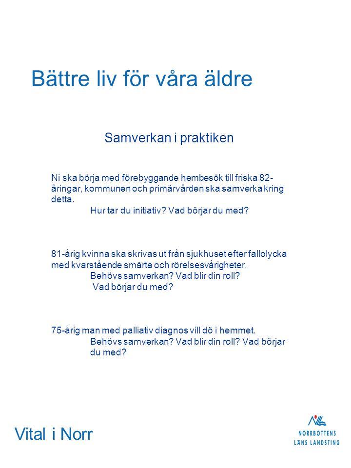 Vital i Norr Bättre liv för våra äldre Samverkan i praktiken Ni ska börja med förebyggande hembesök till friska 82- åringar, kommunen och primärvården ska samverka kring detta.