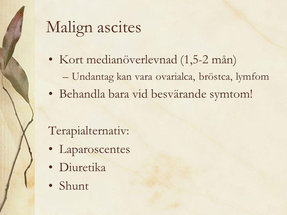 Malign ascites Kort medianöverlevnad (1,5-2 mån) –Undantag kan vara ovarialca, bröstca, lymfom Behandla bara vid besvärande symtom! Terapialternativ: