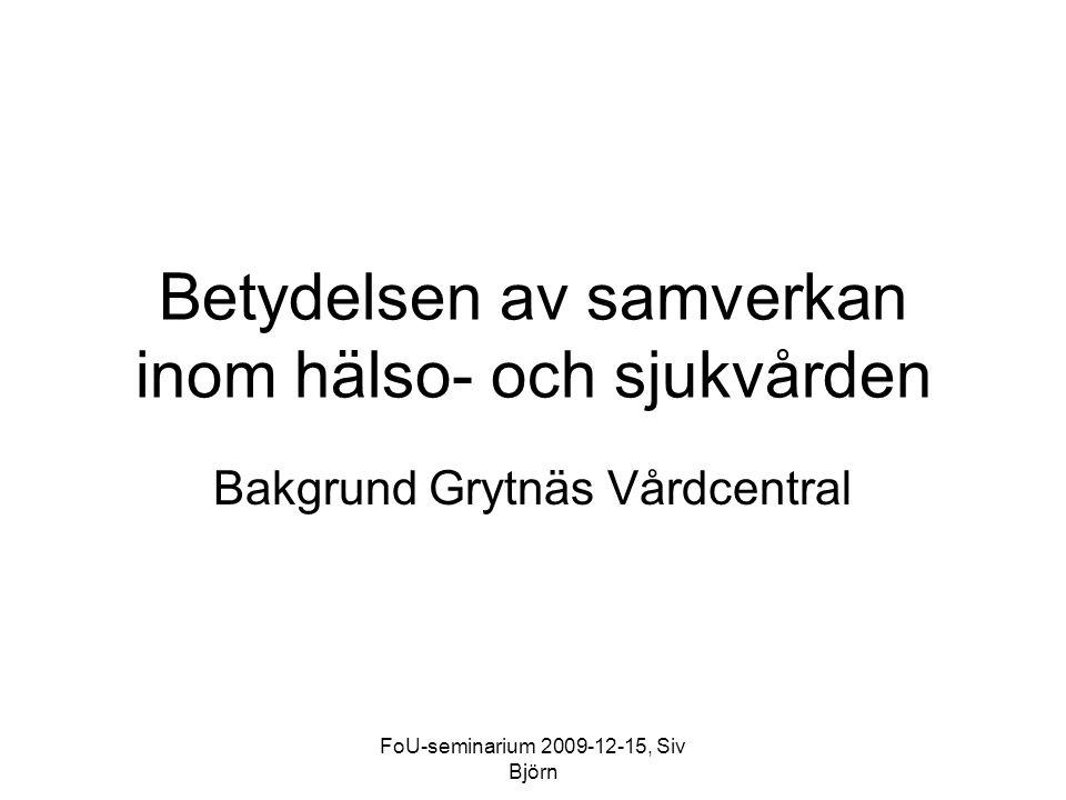 FoU-seminarium 2009-12-15, Siv Björn Betydelsen av samverkan inom hälso- och sjukvården Bakgrund Grytnäs Vårdcentral