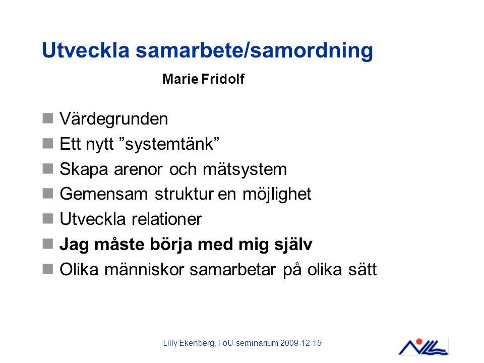 """Lilly Ekenberg, FoU-seminarium 2009-12-15 Utveckla samarbete/samordning Marie Fridolf Värdegrunden Ett nytt """"systemtänk"""" Skapa arenor och mätsystem Ge"""