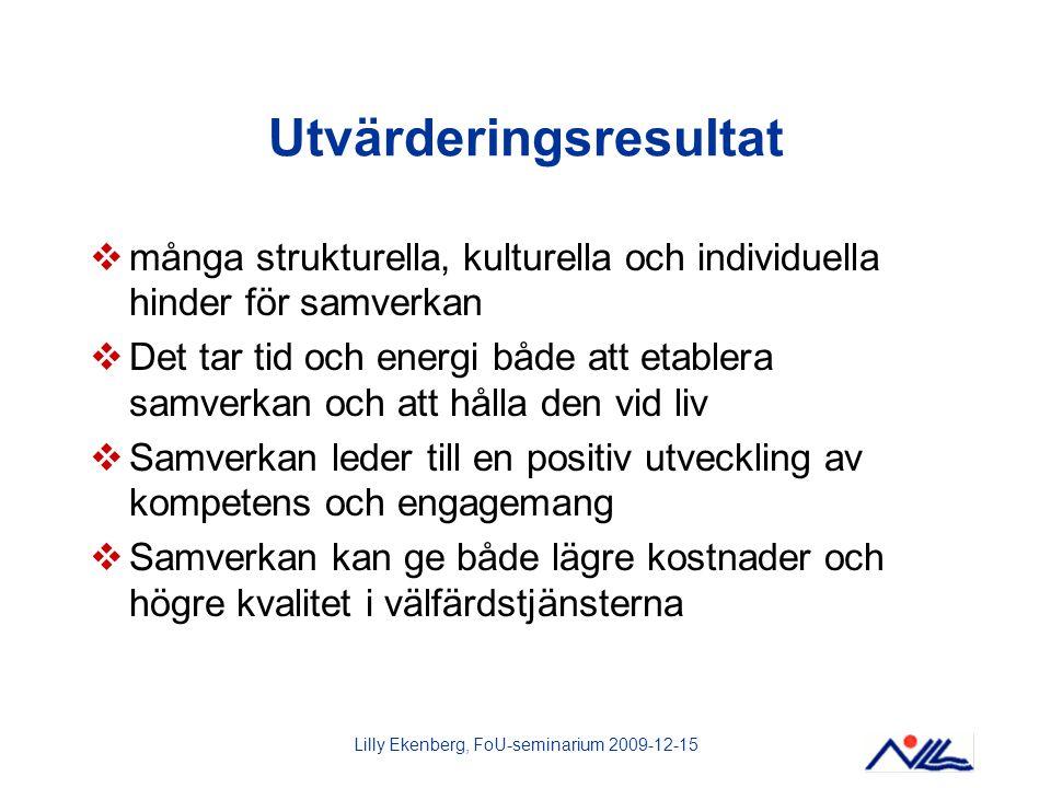 Lilly Ekenberg, FoU-seminarium 2009-12-15 Utvärderingsresultat  många strukturella, kulturella och individuella hinder för samverkan  Det tar tid oc