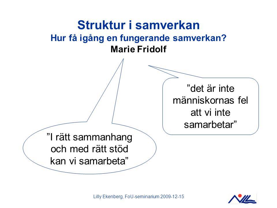 """Lilly Ekenberg, FoU-seminarium 2009-12-15 Struktur i samverkan Hur få igång en fungerande samverkan? Marie Fridolf """"det är inte människornas fel att v"""
