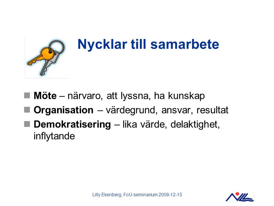 Lilly Ekenberg, FoU-seminarium 2009-12-15 Nycklar till samarbete Möte – närvaro, att lyssna, ha kunskap Organisation – värdegrund, ansvar, resultat De