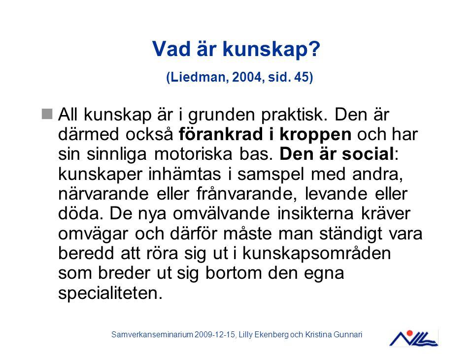 Samverkanseminarium 2009-12-15, Lilly Ekenberg och Kristina Gunnari Vad är kunskap? (Liedman, 2004, sid. 45) All kunskap är i grunden praktisk. Den är