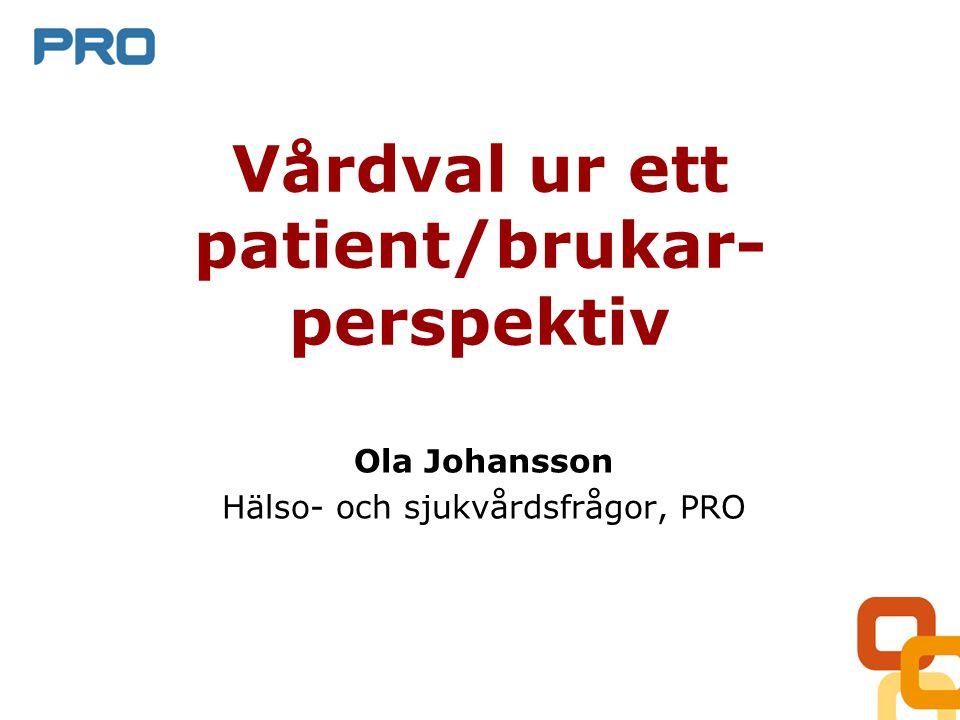 Vårdval ur ett patient/brukar- perspektiv Ola Johansson Hälso- och sjukvårdsfrågor, PRO
