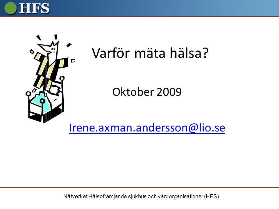 Nätverket Hälsofrämjande sjukhus och vårdorganisationer (HFS) Varför mäta hälsa? Oktober 2009 Irene.axman.andersson@lio.se