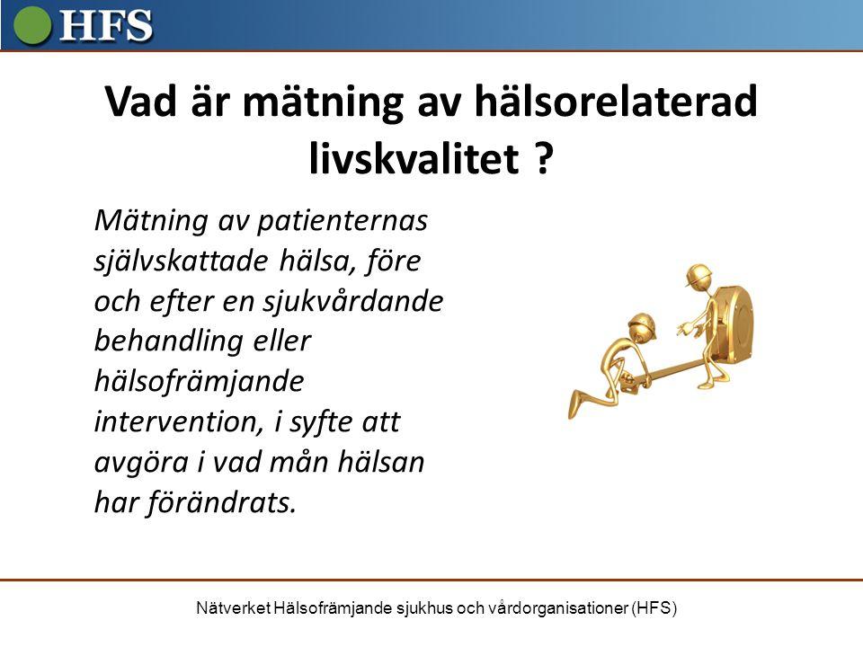 Nätverket Hälsofrämjande sjukhus och vårdorganisationer (HFS) Vad är mätning av hälsorelaterad livskvalitet ? Mätning av patienternas självskattade hä