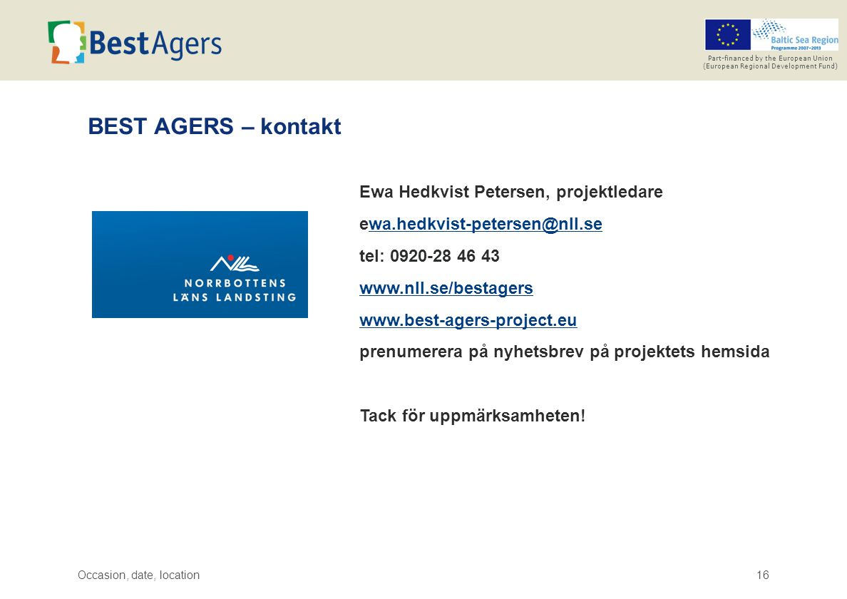 Occasion, date, location16 Part-financed by the European Union (European Regional Development Fund) BEST AGERS – kontakt Ewa Hedkvist Petersen, projektledare ewa.hedkvist-petersen@nll.sewa.hedkvist-petersen@nll.se tel: 0920-28 46 43 www.nll.se/bestagers www.best-agers-project.eu prenumerera på nyhetsbrev på projektets hemsida Tack för uppmärksamheten!