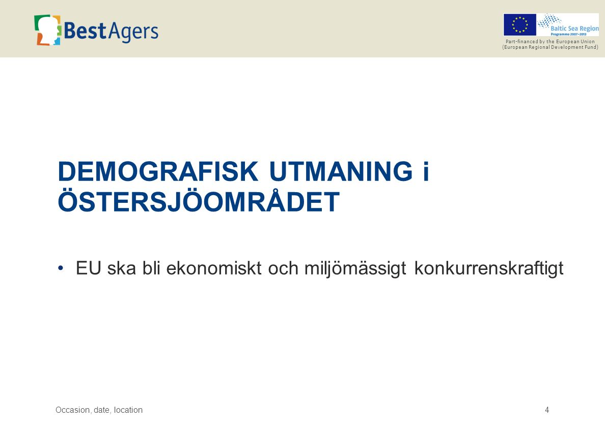 Occasion, date, location4 Part-financed by the European Union (European Regional Development Fund) DEMOGRAFISK UTMANING i ÖSTERSJÖOMRÅDET EU ska bli ekonomiskt och miljömässigt konkurrenskraftigt