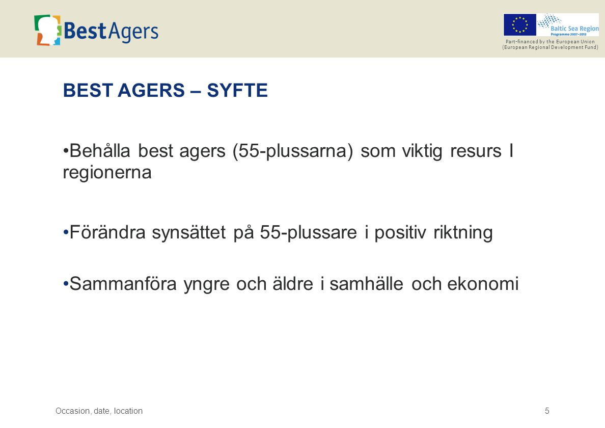 Occasion, date, location5 Part-financed by the European Union (European Regional Development Fund) BEST AGERS – SYFTE Behålla best agers (55-plussarna