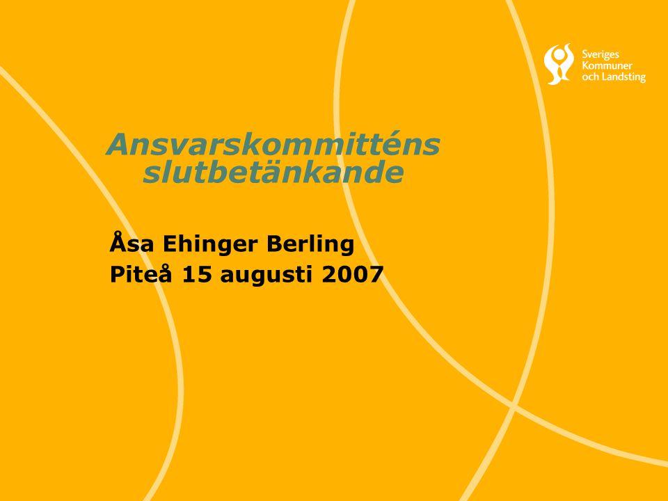 1 Svenska Kommunförbundet och Landstingsförbundet i samverkan Ansvarskommitténs slutbetänkande Åsa Ehinger Berling Piteå 15 augusti 2007