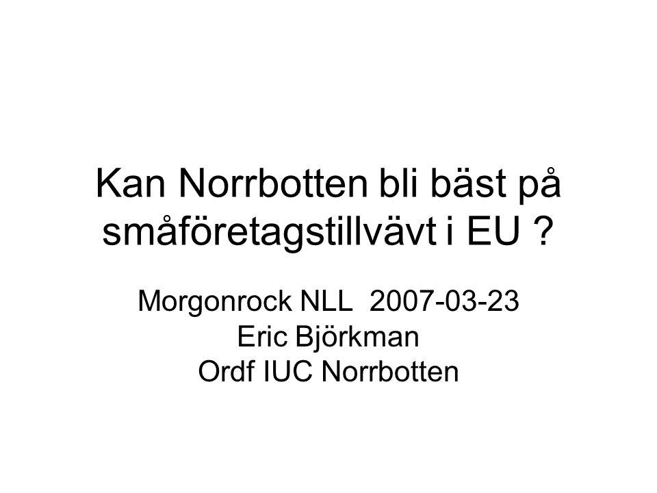 Kan Norrbotten bli bäst på småföretagstillvävt i EU ? Morgonrock NLL 2007-03-23 Eric Björkman Ordf IUC Norrbotten