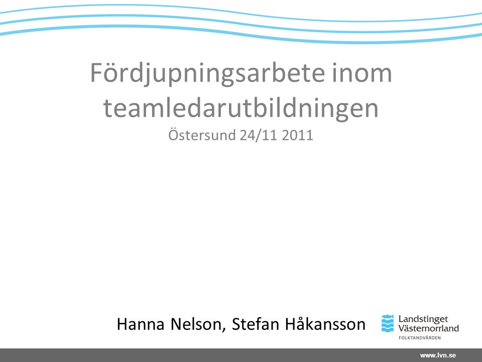 www.lvn.se Fördjupningsarbete inom teamledarutbildningen Östersund 24/11 2011 Hanna Nelson, Stefan Håkansson