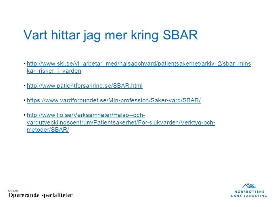 DIVISION Opererande specialiteter Vart hittar jag mer kring SBAR http://www.skl.se/vi_arbetar_med/halsaochvard/patientsakerhet/arkiv_2/sbar_mins kar_risker_i_vardenhttp://www.skl.se/vi_arbetar_med/halsaochvard/patientsakerhet/arkiv_2/sbar_mins kar_risker_i_varden http://www.patientforsakring.se/SBAR.html https://www.vardforbundet.se/Min-profession/Saker-vard/SBAR/ http://www.lio.se/Verksamheter/Halso--och- vardutvecklingscentrum/Patientsakerhet/For-sjukvarden/Verktyg-och- metoder/SBAR/http://www.lio.se/Verksamheter/Halso--och- vardutvecklingscentrum/Patientsakerhet/For-sjukvarden/Verktyg-och- metoder/SBAR/