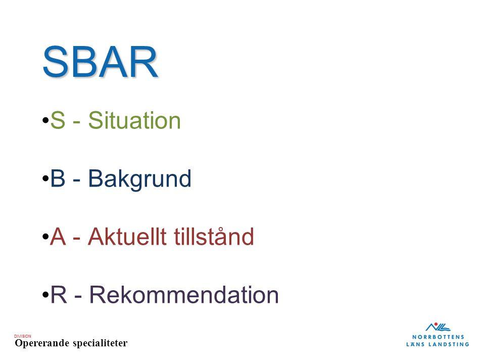 DIVISION Opererande specialiteter SBAR S - Situation B - Bakgrund A - Aktuellt tillstånd R - Rekommendation