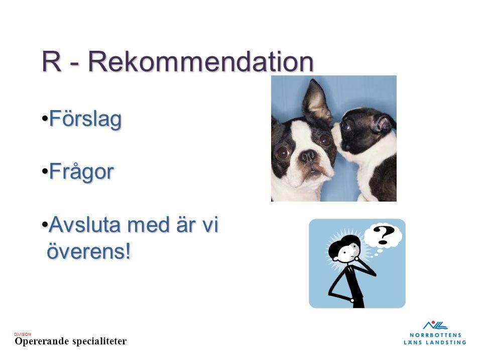 DIVISION Opererande specialiteter R - Rekommendation FörslagFörslag FrågorFrågor Avsluta med är vi överens!Avsluta med är vi överens!