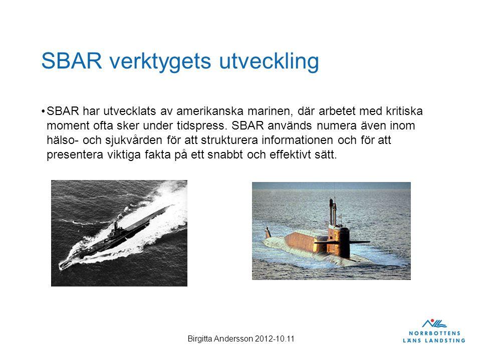 Birgitta Andersson 2012-10.11 SBAR verktygets utveckling SBAR har utvecklats av amerikanska marinen, där arbetet med kritiska moment ofta sker under t