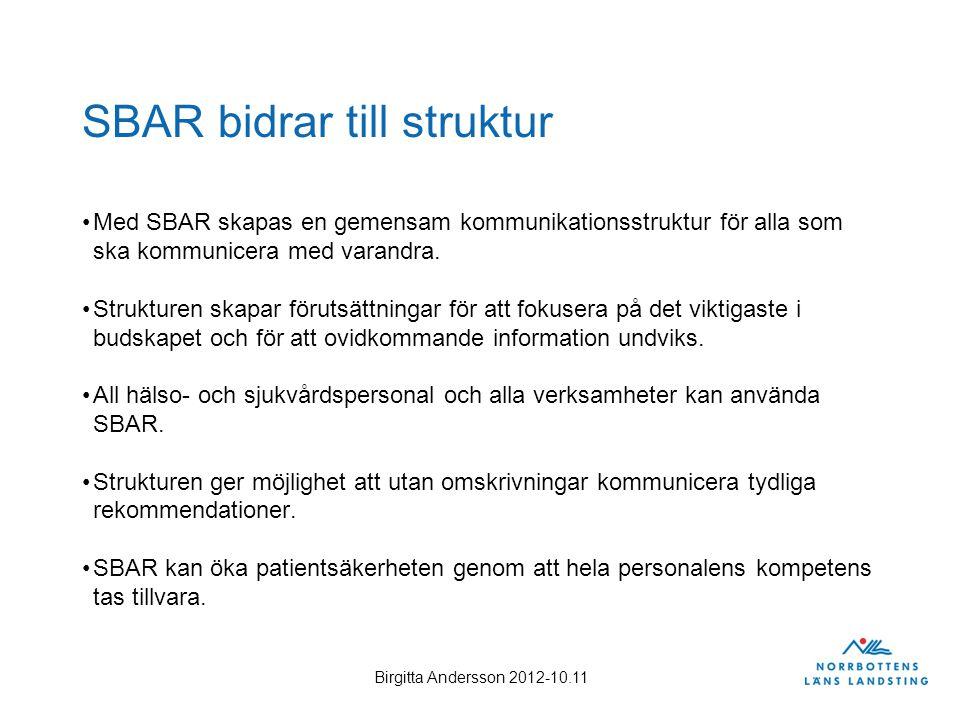Birgitta Andersson 2012-10.11 SBAR bidrar till struktur Med SBAR skapas en gemensam kommunikationsstruktur för alla som ska kommunicera med varandra.
