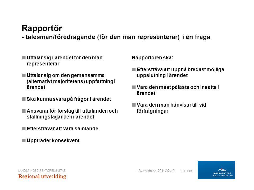 LANDSTINGSDIREKTÖRENS STAB Regional utveckling BILD 18 LS-utbildning 2011-02-10 Rapportör - talesman/föredragande (för den man representerar) i en fråga ■ Uttalar sig i ärendet för den man representerar ■ Uttalar sig om den gemensamma (alternativt majoritetens) uppfattning i ärendet ■ Ska kunna svara på frågor i ärendet ■ Ansvarar för förslag till uttalanden och ställningstaganden i ärendet ■ Eftersträvar att vara samlande ■ Uppträder konsekvent Rapportören ska: ■ Eftersträva att uppnå bredast möjliga uppslutning i ärendet ■ Vara den mest påläste och insatte i ärendet ■ Vara den man hänvisar till vid förfrågningar