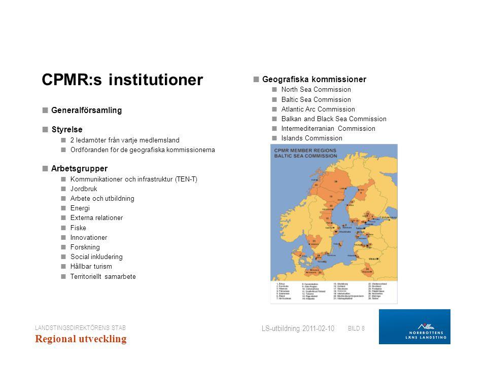 LANDSTINGSDIREKTÖRENS STAB Regional utveckling BILD 8 LS-utbildning 2011-02-10 CPMR:s institutioner ■ Generalförsamling ■ Styrelse ■ 2 ledamöter från vartje medlemsland ■ Ordföranden för de geografiska kommissionerna ■ Arbetsgrupper ■ Kommunikationer och infrastruktur (TEN-T) ■ Jordbruk ■ Arbete och utbildning ■ Energi ■ Externa relationer ■ Fiske ■ Innovationer ■ Forskning ■ Social inkludering ■ Hållbar turism ■ Territoriellt samarbete ■ Geografiska kommissioner ■ North Sea Commission ■ Baltic Sea Commission ■ Atlantic Arc Commission ■ Balkan and Black Sea Commission ■ Intermediterranian Commission ■ Islands Commission