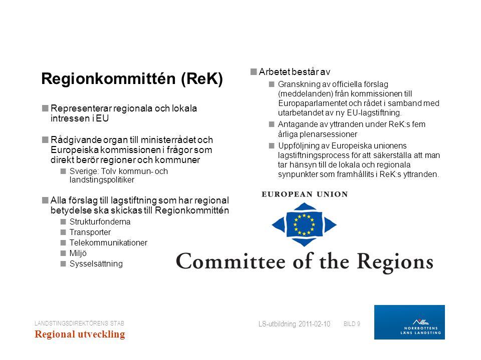 LANDSTINGSDIREKTÖRENS STAB Regional utveckling BILD 9 LS-utbildning 2011-02-10 Regionkommittén (ReK) ■ Representerar regionala och lokala intressen i EU ■ Rådgivande organ till ministerrådet och Europeiska kommissionen i frågor som direkt berör regioner och kommuner ■ Sverige: Tolv kommun- och landstingspolitiker ■ Alla förslag till lagstiftning som har regional betydelse ska skickas till Regionkommittén ■ Strukturfonderna ■ Transporter ■ Telekommunikationer ■ Miljö ■ Sysselsättning ■ Arbetet består av ■ Granskning av officiella förslag (meddelanden) från kommissionen till Europaparlamentet och rådet i samband med utarbetandet av ny EU-lagstiftning.
