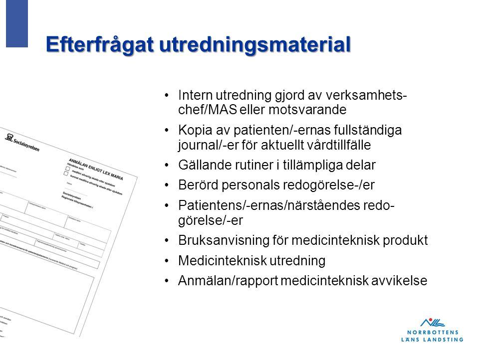 Efterfrågat utredningsmaterial Intern utredning gjord av verksamhets- chef/MAS eller motsvarande Kopia av patienten/-ernas fullständiga journal/-er för aktuellt vårdtillfälle Gällande rutiner i tillämpliga delar Berörd personals redogörelse-/er Patientens/-ernas/närståendes redo- görelse/-er Bruksanvisning för medicinteknisk produkt Medicinteknisk utredning Anmälan/rapport medicinteknisk avvikelse