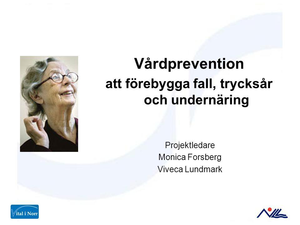 Vårdprevention att förebygga fall, trycksår och undernäring Projektledare Monica Forsberg Viveca Lundmark