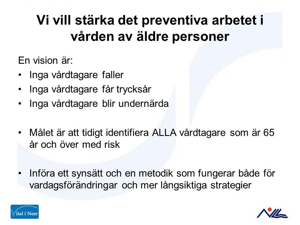 Vi vill stärka det preventiva arbetet i vården av äldre personer En vision är: Inga vårdtagare faller Inga vårdtagare får trycksår Inga vårdtagare bli
